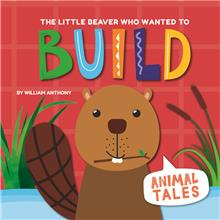 The Little Beaver Who Wanted to Build - HC